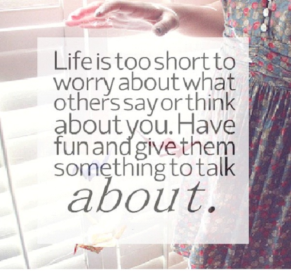 Life's Too Short To Worry About What People Think Or Say About You-12 Funniest Life's Too Short Quotes