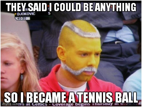 Tennis Ball Man-Best 'They Said I Could Be Anything.' Memes