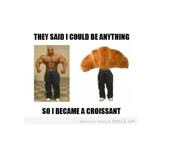 Croissant Guy-Best 'They Said I Could Be Anything.' Memes