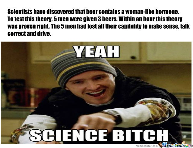 "Beer is lovely-24 Best ""Yeah Science Bitch"" Memes Ever Made"