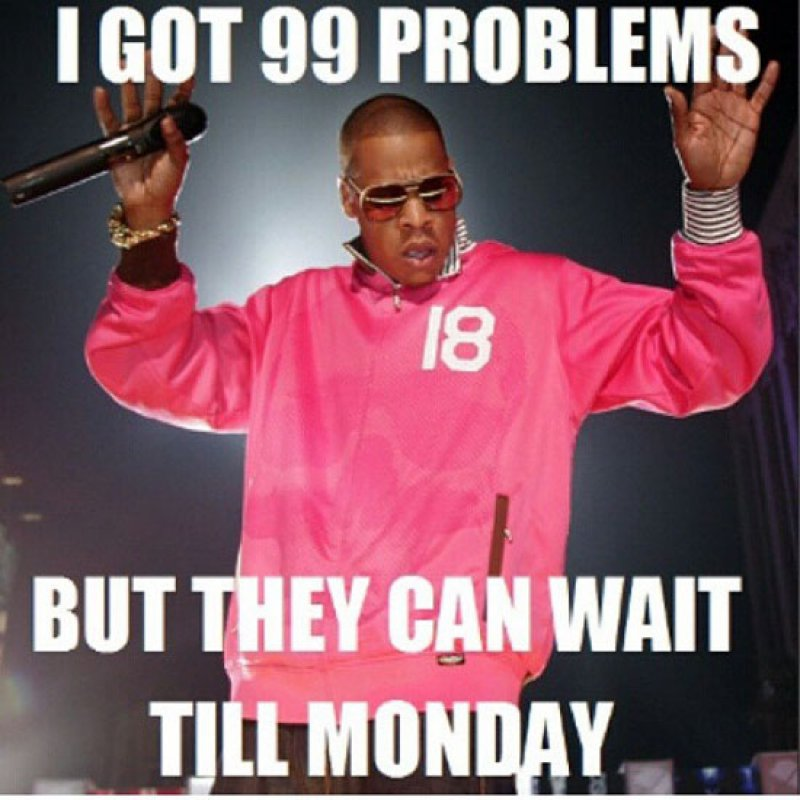 I Got 99 Problems, But They Can Wait Till Monday!-12 Hilarious Friday Memes That Will Brighten Up Your Friday