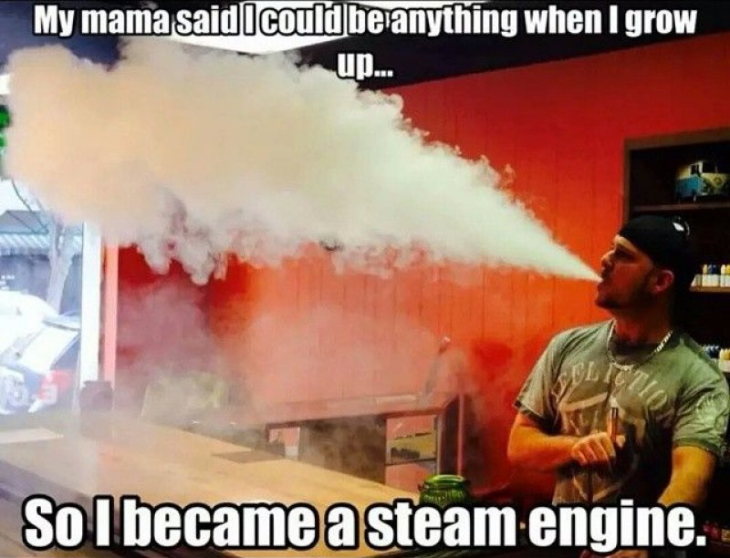 So I Became A Steam Engine-12 Hilarious Vape Memes That Will Make Lol