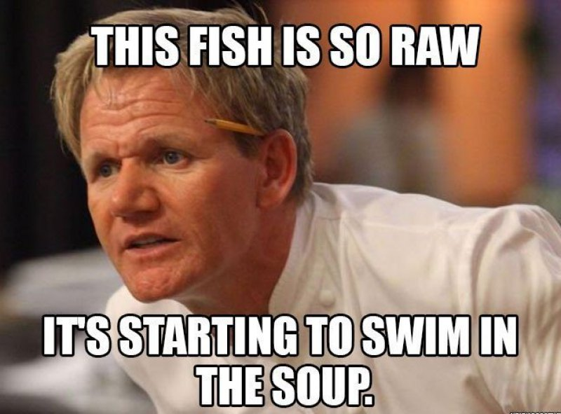 Who Likes Their Fish Soup Raw?!-12 Hilarious Gordon Ramsay Memes That Will Make You Cry